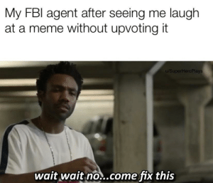 Get back here! by SUPERHERCPLAYS MORE MEMES: My FBI agent after seeing me laugh  at a meme without upvoting it  u/SuperHercPlays  wait wait no..come fix this Get back here! by SUPERHERCPLAYS MORE MEMES