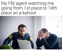 I have failed you: My FBI agent watching me  going from 1st place to 14th  place on a kahoot I have failed you