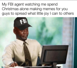 Thank you FBI agent: My FBI agent watching me spend  Christmas alone making memes for you  guys to spread what little joy I can to others  FBI Thank you FBI agent