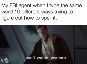 Baeutiful Betiful Bueatiful: My FBI agent when I type the same  word 10 different ways trying to  figure out how to spell it.  I can't watch anymore Baeutiful Betiful Bueatiful