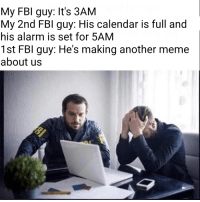 Damn it, not again: My FBI guy: It's 3AM  My 2nd FBI guy: His calendar is full and  his alarm is set for 5AM  1st FBI guy: He's making another meme  about us Damn it, not again