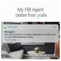 Memes, Credit Score, and Fuck: My FBl Agent  better than y'alls  MESSAGES  now  FBl Agent  Gurl don't fuck him I already checked his credit score  he can't afford Britney tickets  Press for more  A@BRUHJOBS Thanks Brenda 😘