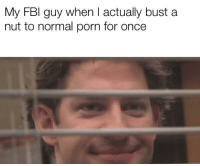 Be Like, Porn, and Once: My FBl guy when I actually bust a  nut to normal porn for once It really do be like that sometimes.