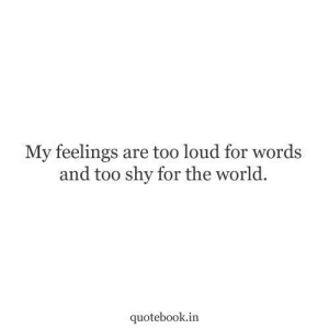 Too Loud: My feelings are too loud for words  and too shy for the world.  quotebook.in