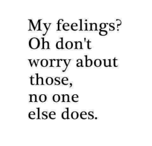 https://iglovequotes.net/: My feelings?  Oh don't  about  worry  those,  no one  else does. https://iglovequotes.net/