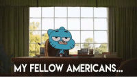 Gumball is so damn real.: MY FELLOW AMERICANS. Gumball is so damn real.