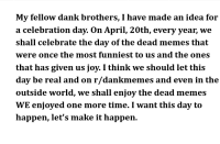 "Dank, Meme, and Memes: My fellow dank brothers, I have made an idea for  a celebration day. On April, 20th, every year, we  shall celebrate the day of the dead memes that  were once the most funniest to us and the ones  that has given us joy. I think we should let this  day be real and on r/dankmemes and even in the  outside world, we shall enjoy the dead memes  WE enjoyed one more time. I want this day to  happen, let's make it happen. <p>Let's do this via /r/dank_meme <a href=""https://ift.tt/2qyWY9W"">https://ift.tt/2qyWY9W</a></p>"