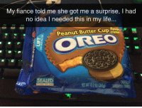 Life, Fiance, and Got: My fiance told me she got me a surprise, I had  no idea I needed this in my life...  Peanut Butter Cup loor-  OREO  SEALED  NET WT 122 01 1345g) SANDWICH