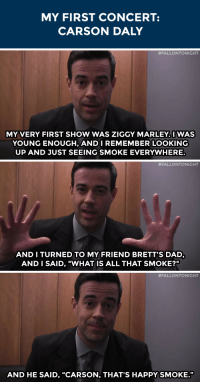 """Dad, Reggae, and School: MY FIRST CONCERT:  CARSON DALY   #FALLONTONIGHT  MY VERY FIRST SHOW WAS ZIGGY MARLEY.I WAS  YOUNG ENOUGH, ANDI REMEMBER LOOKING  UP AND JUST SEEING SMOKE EVERYWHERE.   #FALLONTONIGHT  AND I TURNED TO MY FRIEND BRETT'S DAD  AND I SAID, """"WHAT IS ALL THAT SMOKE?""""   #FALLONTONIGHT  AND HE SAID, """"CARSON, THAT'S HAPPY SMOKE."""" <p>Carson Daly <a href=""""https://www.youtube.com/watch?v=UTx5vhp7oZ8&amp;index=45&amp;list=PLykzf464sU98iBX48N5iuHzslodP7Hzci"""" target=""""_blank"""">had quite the experience</a> at a reggae concert in middle school&hellip;</p>"""
