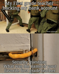 Teacher, Yeah, and Bank: My First girade teacher  hacking my bank account  Whitney LambertuSAF  Security question  What was the name of your  favorite first grade teacher Oh yeah, looks like Im in then