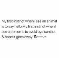 Funny, Hello, and Memes: My first instinct when l see an animal  is to say hello My first instinct when l  see a person is to avoid eye contact  & hope it goes away Aesarcasm.ony SarcasmOnly