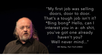 """Hello, Shit, and Troll: """"My first job was selling  doors, door to door.  That's a tough job isn't it?  *Bing bong* Hello, can I  interest you in a- oh shit,  you've got one already  haven't you?  Well never mind...""""  Bill Bailey, Part Troll (2004)"""