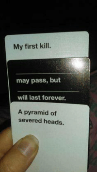 Cards Against Humanity is supreme: My first kill.  may pass, but  will last forever.  A pyramid of  severed heads. Cards Against Humanity is supreme