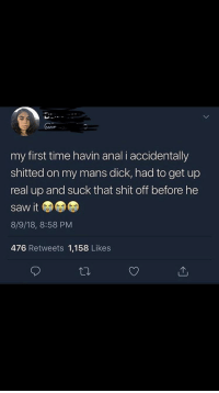 Saw, Shit, and Anal: my first time havin anal i accidentally  shitted on my mans dick, had to get up  real up and suck that shit off before he  saw it  8/9/18, 8:58 PM  476 Retweets 1,158 Likes Ok then