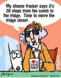 Dank, Facebook, and Couch: My fitness tracker says it's  20 steps from the couch to  the fridge. Time to move the  fridge closer.  ITITUDE  PROBLEM  Facebook.com/maxine  Maxine.com My fitness tracker says it's 20 steps from the couch to the fridge.  Time to move the fridge closer.