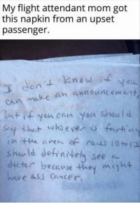 Ass, Memes, and Cancer: My flight attendant mom got  this napkin from an upset  passenger.  ke an announcement  but you can yon should  who ever  fenhin  rous to  should defintely see  dec tor because they  might  have ass cancer.