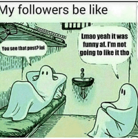 Honestly: My followers be like  Lmao yeah it Was  funny af.Im not i  Yousee that post? lol  going to like it tho Honestly