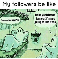 Sad story😂: My followers be like  Lmao yeah itwas  funny af, I'm not  You see that post?lol  going to like it tho Sad story😂