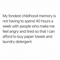 Simpler times: My fondest childhood memory is  not having to spend 40 hours a  week with people who make me  feel angry and tired so that I can  afford to buy paper towels and  laundry detergent Simpler times