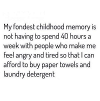 Laundry, Angry, and MeIRL: My fondest childhood memory is  not having to spend 40 hours a  week with people who make me  feel angry and tired so that I can  afford to buy paper towels and  laundry detergent meirl