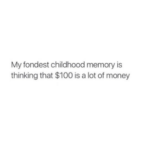 Anaconda, Money, and Memory: My fondest childhood memory is  thinking that $100 is a lot of money