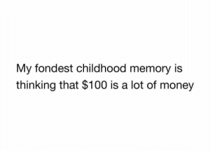 Anaconda, Dank, and Memes: My fondest childhood memory is  thinking that $100 is a lot of money Meirl by wchogg MORE MEMES