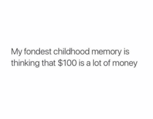 Dank, Memes, and Money: My fondest childhood memory is  thinking that $100 is a lot of money Meirl by chinacatsunflower_ MORE MEMES