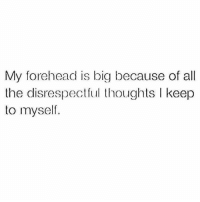 All The, Big, and All: My forehead is big because of all  the disrespec thoughts l keep  to myself.