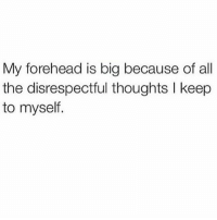 Blackpeopletwitter, Ctfu, and Facts: My forehead is big because of all  the disrespectful thoughts l keep  to myself. 😩😩😩 facts truth word realtalk salute trueshit follow onpoint followme niggasbelike bitchesbelike nochill loveit laugh ctfu lmao funnymemes indeed quotes tag4likes repostit rpmyshit dt