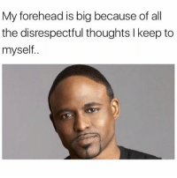 Memes, All The, and 🤖: My forehead is big because of all  the disrespectful thoughts l keep to  myself.. @cozmuh