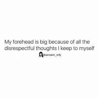 Memes, Sarcasm, and All The: My forehead is big because of all the  disrespectful thoughts l keep to myself  @sarcasm only You're welcome 😒