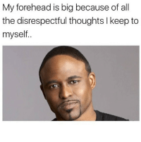 Memes, True, and True Story: My forehead is big because of all  the disrespectful thoughts l keep to  myself. True story.