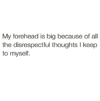 Girl Memes, All The, and Big: My forehead is big because of all  the disrespectful thoughts l keep  to myself. 🙃🙃🙃