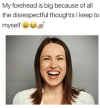 All The, Big, and All: My forehead is big because of all  the disrespectful thoughts I keep to  myself