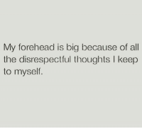 Memes, All The, and 🤖: My forehead is big because of all  the disrespectful thoughts I keep  to myself.