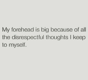 All The, Big, and All: My forehead is big because of all  the disrespectful thoughts I keep  to myself.