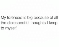 Memes, Smh, and 🤖: My forehead is big because of all  the disrespectful thoughts I keep  to myself. Honest to God. Because if I told yall how I really feel... Smh