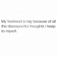 Memes, All The, and 🤖: My forehead is big because of all  the disrespectul thoughts l keep  to myself.  C.