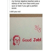 Quiz, Her, and Looking: my former algebra teacher puts a  stamp of her own face onto your  quiz or test if you get a perfect  Score  i shit you not  Good Jobl look up 360 videos on YouTube they are so fucking cool holy shit you can move the video around wow technology