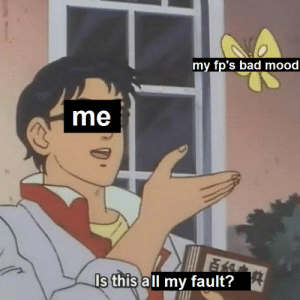 Bad, Mood, and Bad Mood: my fp's bad mood  me  s this all my fault?