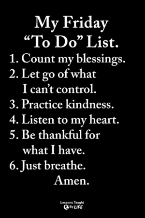 "<3: My Friday  ""To Do"" List.  1. Count my blessings.  2. Let go of what  I can't control.  3. Practice kindness.  4. Listen to my heart.  5. Be thankful for  what I have.  6.Just breathe.  Amen.  Lessons Taught  ByLIFE <3"