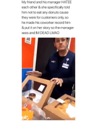 Lmao, Donuts, and Record: My friend and his manager HATEE  each other & she specifically told  him not to eat any donuts cause  they were for customers only, so  he made his coworker record him  & put it on her story so the manager  sees and IM DEAD LMAO  38 I need to know what happened after 😂 (@chavexelias)
