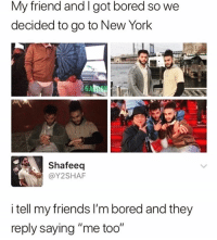 """Me too @thankgod_itsfunny 😆: My friend and I got bored so we  decided to go to New York  GA  Shafeeq  @Y2SHAF  i tell my friends I'm bored and they  reply saying """"me too"""" Me too @thankgod_itsfunny 😆"""