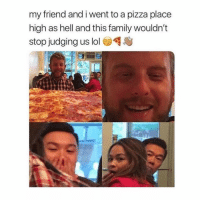 Family, Lol, and Memes: my friend and i went to a pizza place  high as hell and this family wouldn't  stop judging us lol Follow @TopTree for the funniest stoner memes on IG 😂🔥