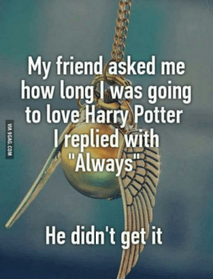 Harry Potter, Love, and How: My friend asked me  how long was going  to love Harry Potter  replied with  Always  He didn't get it Harry Potter