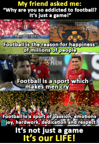 """Via: Go Drunk, you are home.: My friend asked me:  """"Why are you so addicted to football?  It's just a gamel""""  Football is the reason for happiness  of millions of people  Football is a sport which  imakes men cry  Football is a sport of passion, emotions  joy, hardwork, dedication and respect.  It's not just a game  It's our LIFE! Via: Go Drunk, you are home."""