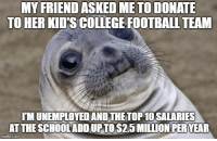 "Advice, College, and Tumblr: MY FRIEND ASKED METO DONATE  TO HER KID'S COLLEGE FOOTBALLTEAM  IMUNEMPLOYED AND THETOP 10 SALARIES  AT THE SCHOOLADD UPTO $2.5 MILLIONPER YEAR  imgiip.com <p><a href=""http://advice-animal.tumblr.com/post/175940125438/is-there-a-polite-way-to-say-go-fck-yourself"" class=""tumblr_blog"">advice-animal</a>:</p>  <blockquote><p>Is there a POLITE way to say ""Go F*ck yourself?""</p></blockquote>"