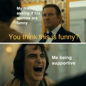 Gotta keep his spirits up: My friend  asking if his  memes are  funny  You think this is funny?  Me being  supportive Gotta keep his spirits up