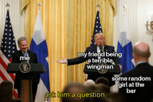 Girl, Dank Memes, and Ask: my friend being  a terrible  wingman  me  some random  girl at the  bar  ask him a question  ({=3 oof to the max