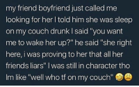 """Drunk, Friends, and Memes: my friend boyfriend just called me  looking for her l told him she was sleep  on my couch drunk I said 'you want  me to wake her up?"""" he said """"she right  here, i was proving to her that all her  friends liars"""" I was still in character tho  Im like """"well who tf on my couch'""""  7 Well damn.. 😂💀 WSHH"""